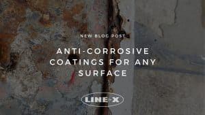 ANTI-CORROSIVE COATINGS FOR ANY SURFACE - LINE-X